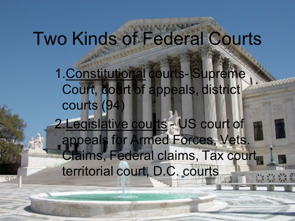 Two Kinds of Federal Courts 1.Constitutional courts- Supreme Court, court of appeals, district courts (94) 2.Legislative courts - US court of appeals for Armed Forces, Vets.