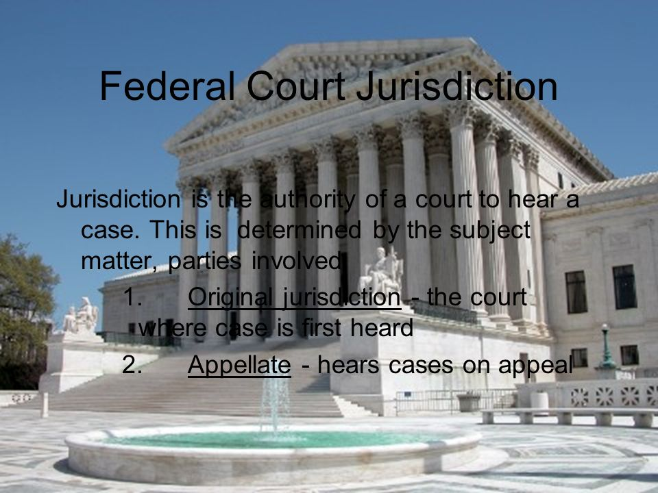 Federal Court Jurisdiction Jurisdiction is the authority of a court to hear a case.