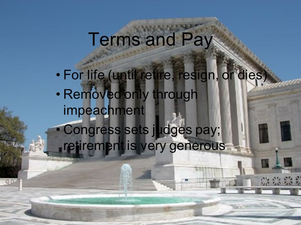 Terms and Pay For life (until retire, resign, or dies) Removed only through impeachment Congress sets judges pay; retirement is very generous