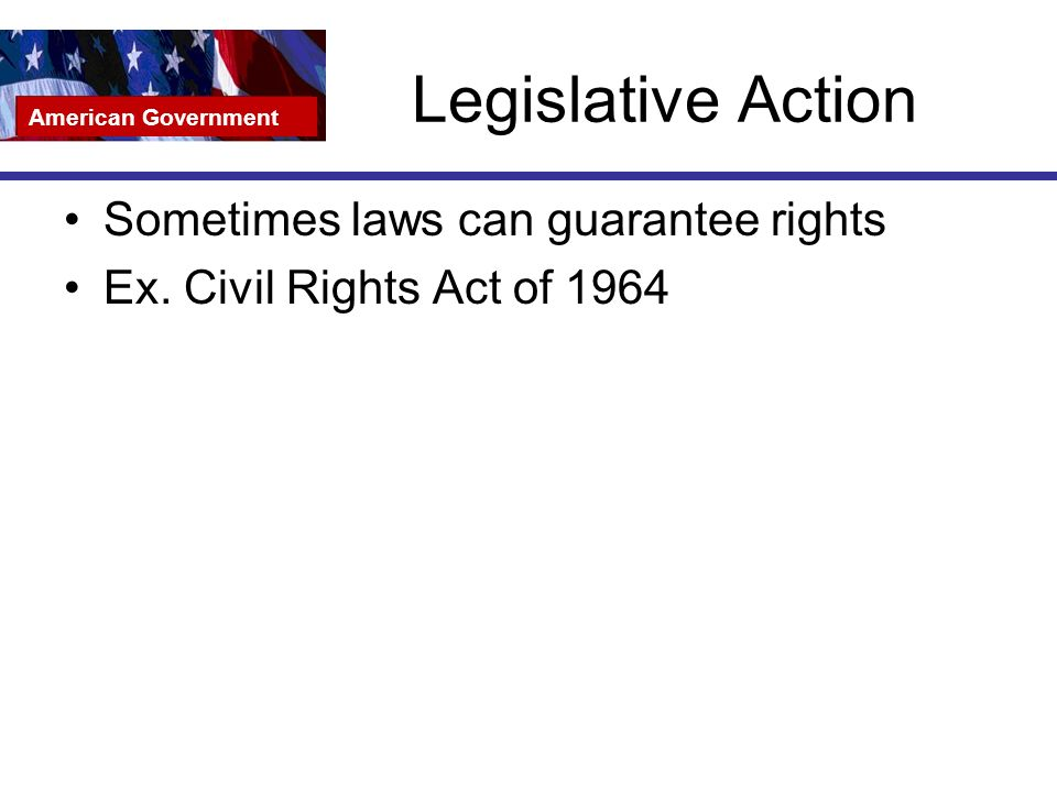Legislative Action Sometimes laws can guarantee rights Ex.