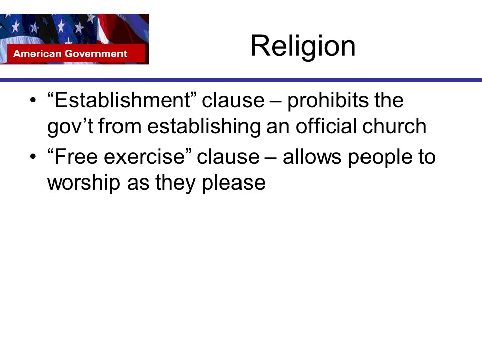 Religion Establishment clause – prohibits the gov't from establishing an official church Free exercise clause – allows people to worship as they please American Government