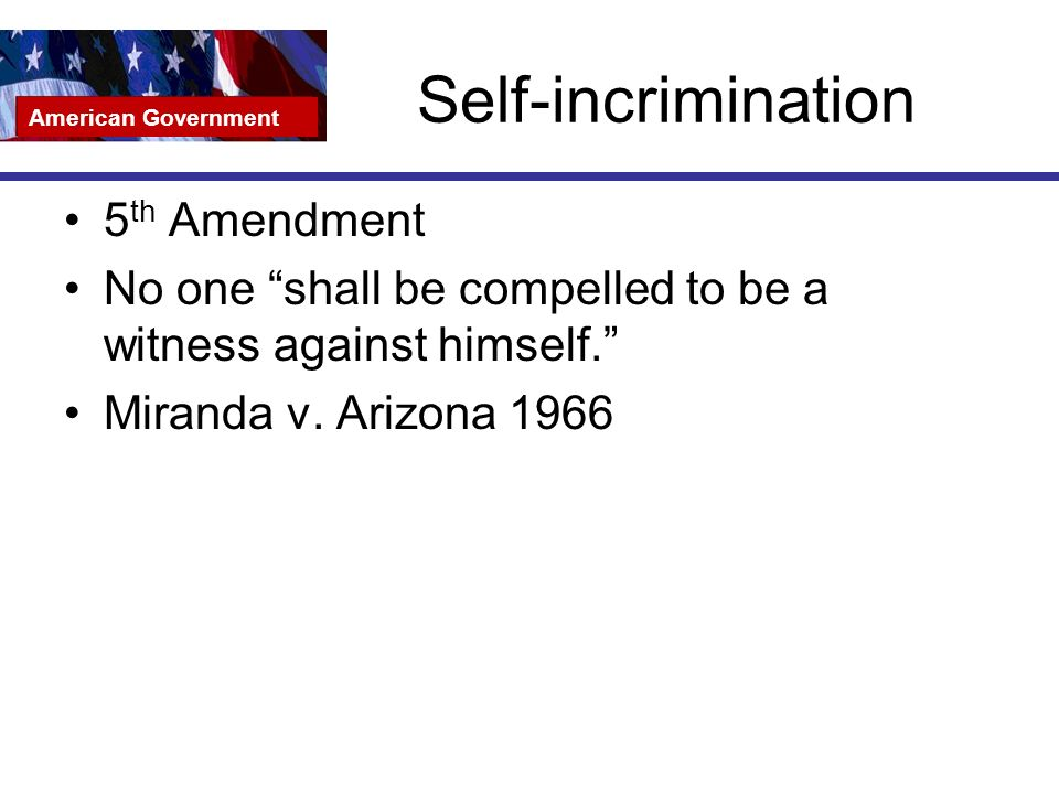 Self-incrimination 5 th Amendment No one shall be compelled to be a witness against himself. Miranda v.