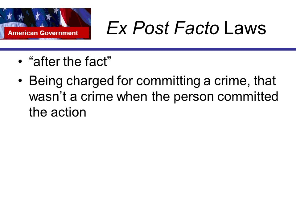 Ex Post Facto Laws after the fact Being charged for committing a crime, that wasn't a crime when the person committed the action American Government