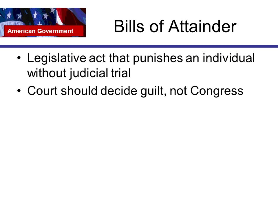 Bills of Attainder Legislative act that punishes an individual without judicial trial Court should decide guilt, not Congress American Government