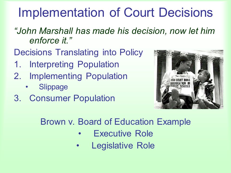 Implementation of Court Decisions John Marshall has made his decision, now let him enforce it. Decisions Translating into Policy 1.Interpreting Population 2.Implementing Population Slippage 3.Consumer Population Brown v.