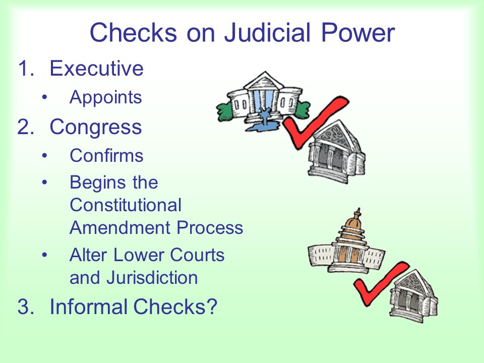 Checks on Judicial Power 1.Executive Appoints 2.Congress Confirms Begins the Constitutional Amendment Process Alter Lower Courts and Jurisdiction 3.Informal Checks