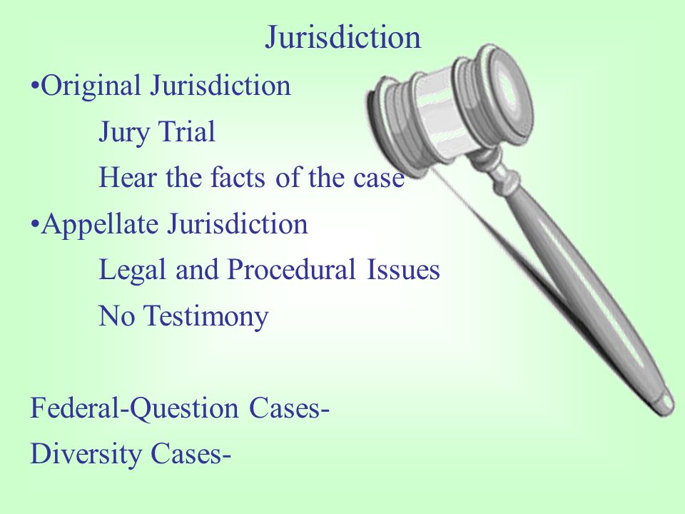 Jurisdiction Original Jurisdiction Jury Trial Hear the facts of the case Appellate Jurisdiction Legal and Procedural Issues No Testimony Federal-Question Cases- Diversity Cases-