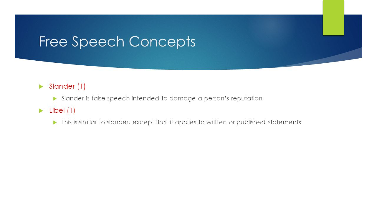 Free Speech Concepts  Slander (1)  Slander is false speech intended to damage a person's reputation  Libel (1)  This is similar to slander, except that it applies to written or published statements