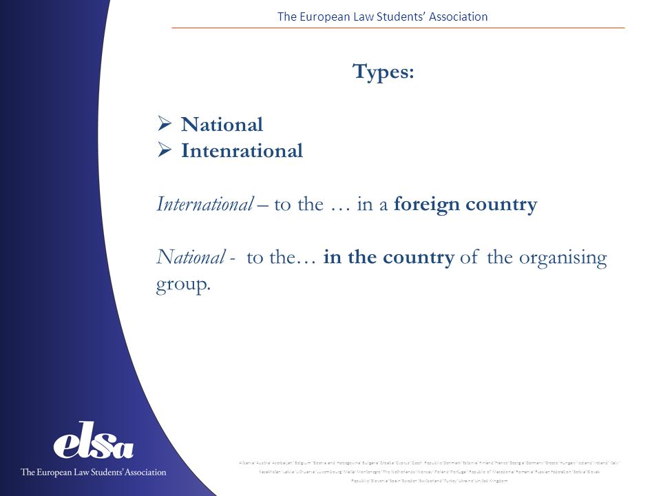 The European Law Students' Association Albania ˙ Austria ˙ Azerbaijan ˙ Belgium ˙ Bosnia and Herzegovina ˙ Bulgaria ˙ Croatia ˙ Cyprus ˙ Czech Republic ˙ Denmark ˙ Estonia ˙ Finland ˙ France ˙ Georgia ˙ Germany ˙ Greece ˙ Hungary ˙ Iceland ˙ Ireland ˙ Italy ˙ Kazakhstan ˙ Latvia ˙ Lithuania ˙ Luxembourg ˙ Malta ˙ Montenegro ˙ The Netherlands ˙ Norway ˙ Poland ˙ Portugal ˙ Republic of Macedonia ˙ Romania ˙ Russian Federation ˙ Serbia ˙ Slovak Republic ˙ Slovenia ˙ Spain ˙ Sweden ˙ Switzerland ˙ Turkey ˙ Ukraine ˙ United Kingdom Types:  National  Intenrational International – to the … in a foreign country National - to the… in the country of the organising group.