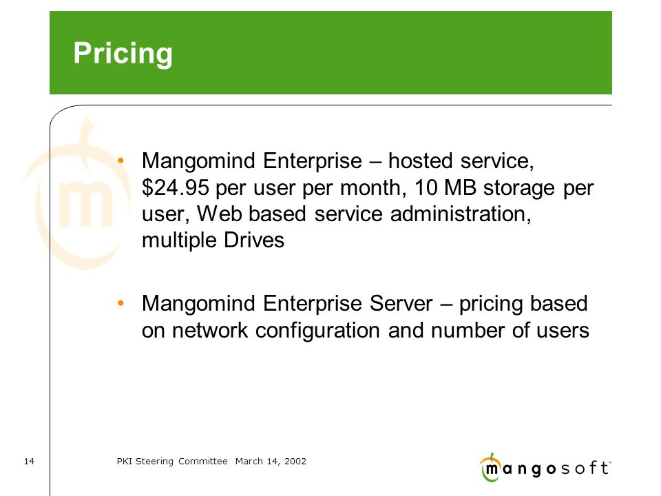PKI Steering Committee March 14, Pricing Mangomind Enterprise – hosted service, $24.95 per user per month, 10 MB storage per user, Web based service administration, multiple Drives Mangomind Enterprise Server – pricing based on network configuration and number of users