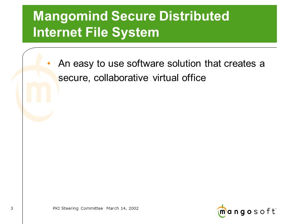 PKI Steering Committee March 14, Mangomind Secure Distributed Internet File System An easy to use software solution that creates a secure, collaborative virtual office