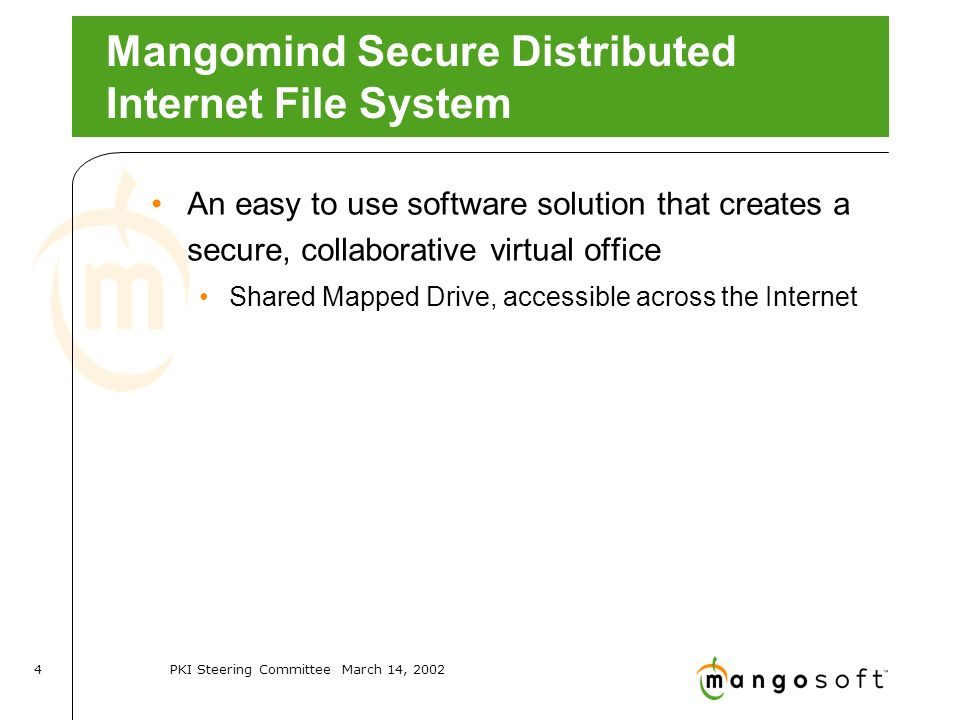 PKI Steering Committee March 14, Mangomind Secure Distributed Internet File System An easy to use software solution that creates a secure, collaborative virtual office Shared Mapped Drive, accessible across the Internet
