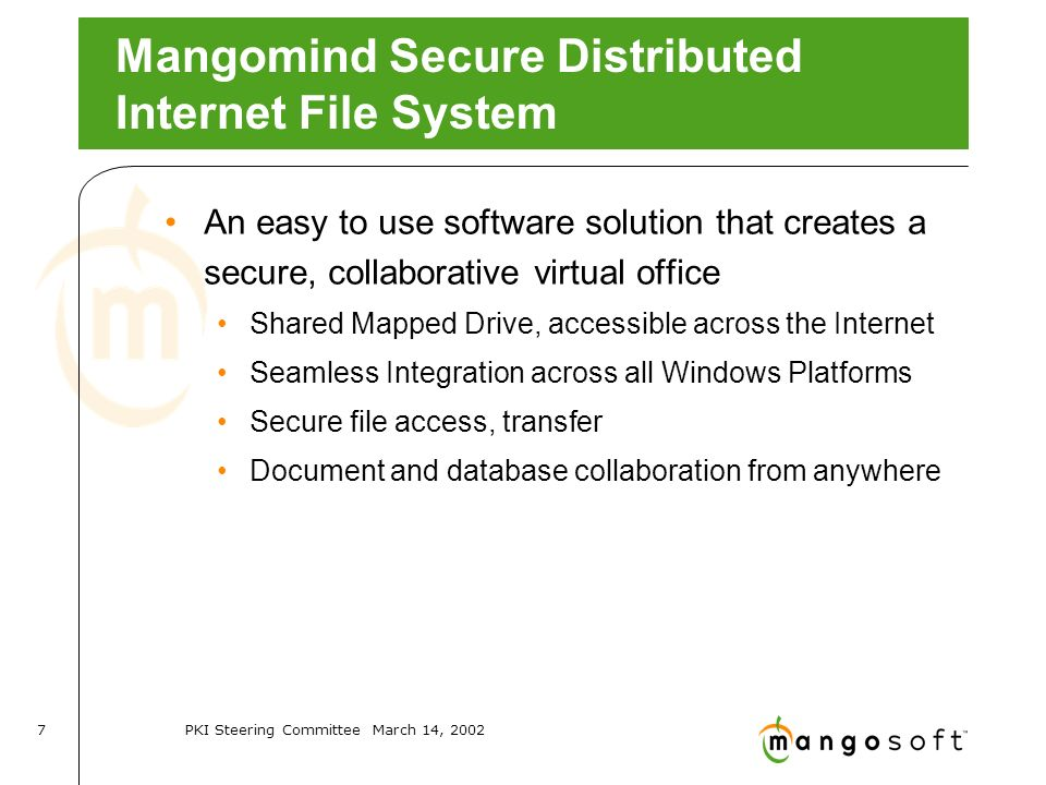 PKI Steering Committee March 14, Mangomind Secure Distributed Internet File System An easy to use software solution that creates a secure, collaborative virtual office Shared Mapped Drive, accessible across the Internet Seamless Integration across all Windows Platforms Secure file access, transfer Document and database collaboration from anywhere