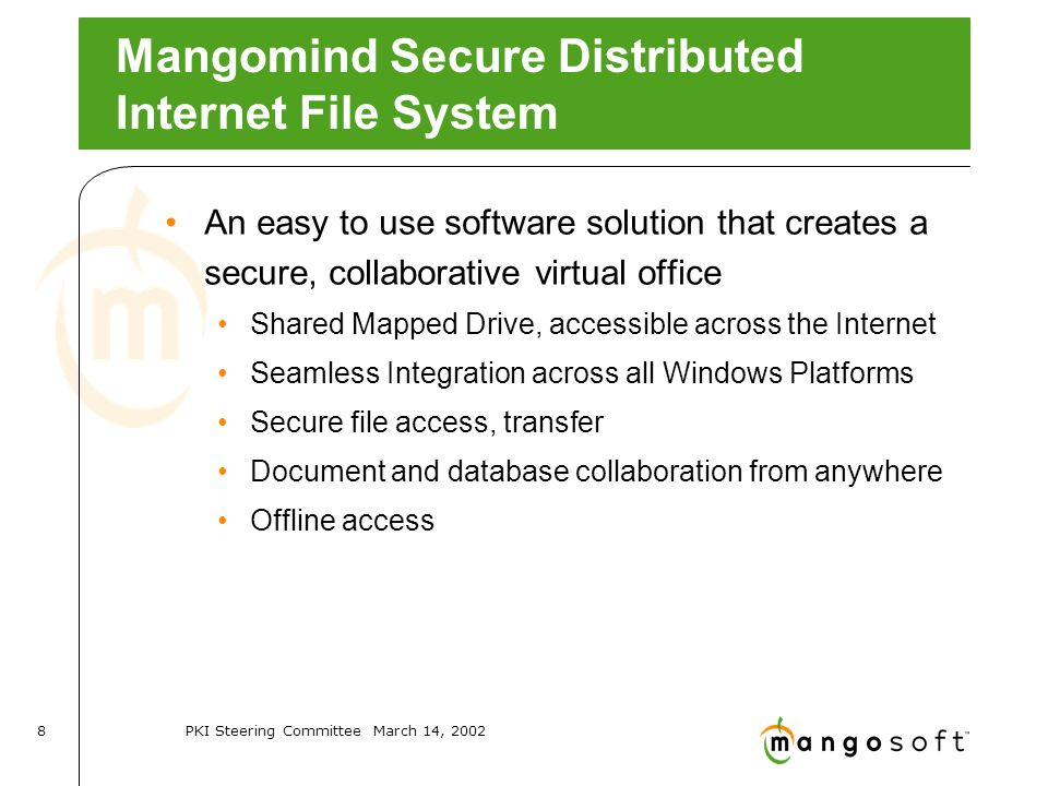PKI Steering Committee March 14, Mangomind Secure Distributed Internet File System An easy to use software solution that creates a secure, collaborative virtual office Shared Mapped Drive, accessible across the Internet Seamless Integration across all Windows Platforms Secure file access, transfer Document and database collaboration from anywhere Offline access