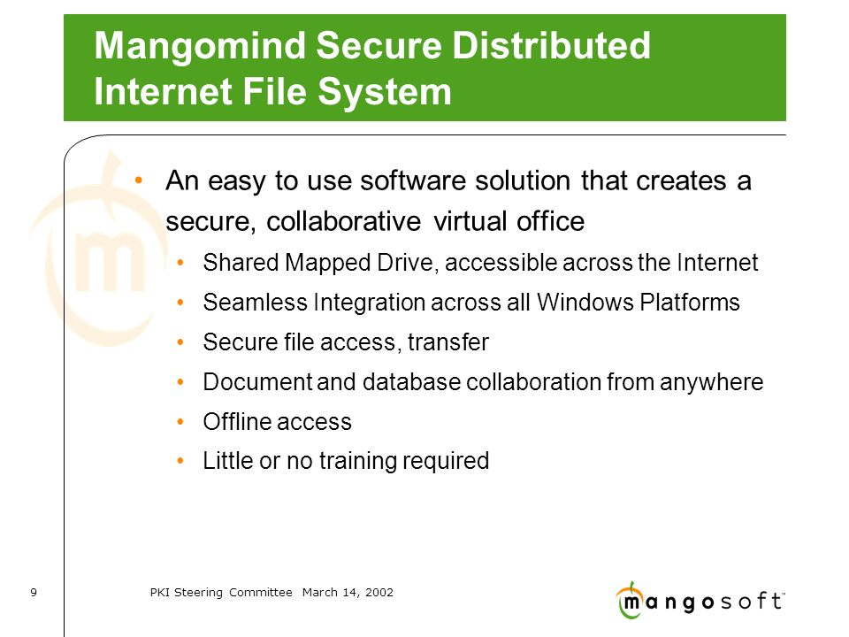 PKI Steering Committee March 14, Mangomind Secure Distributed Internet File System An easy to use software solution that creates a secure, collaborative virtual office Shared Mapped Drive, accessible across the Internet Seamless Integration across all Windows Platforms Secure file access, transfer Document and database collaboration from anywhere Offline access Little or no training required