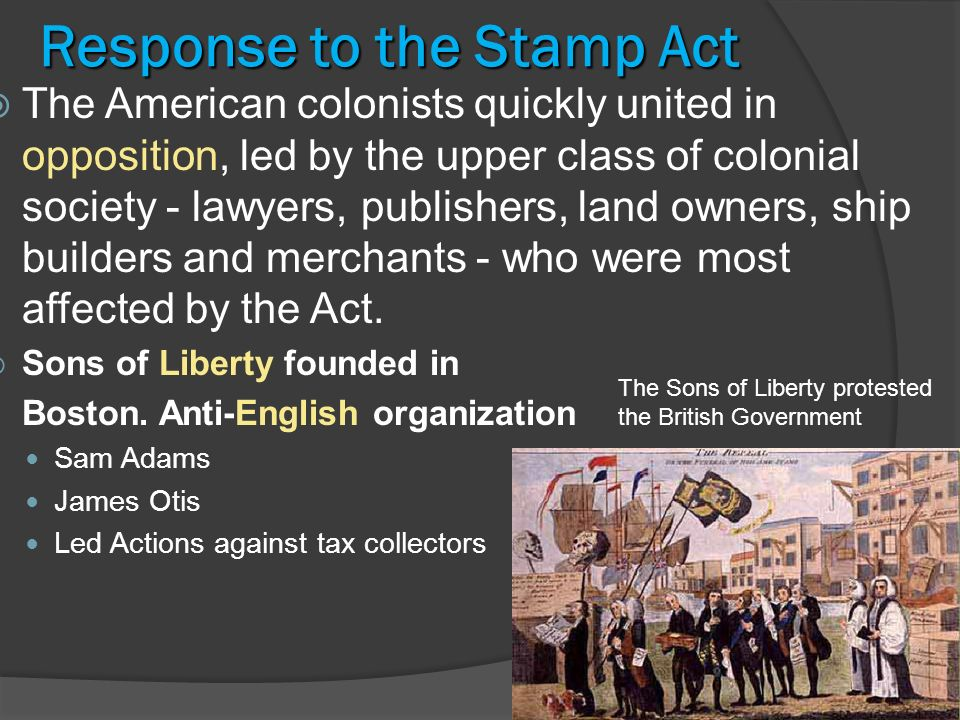 7 Response To The Stamp Act American Colonists Quickly United In Opposition Led By Upper Class Of Colonial Society