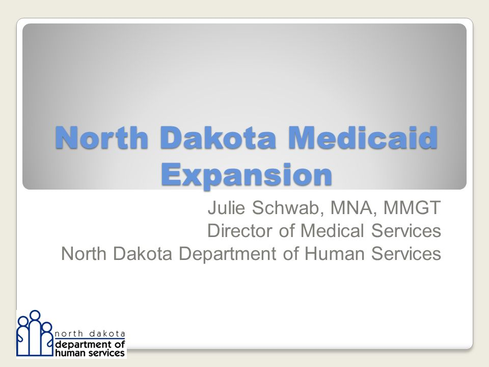 North Dakota Medicaid Expansion Julie Schwab, MNA, MMGT Director of Medical Services North Dakota Department of Human Services