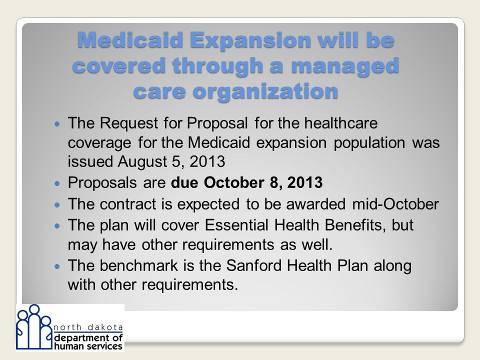 Medicaid Expansion will be covered through a managed care organization The Request for Proposal for the healthcare coverage for the Medicaid expansion population was issued August 5, 2013 Proposals are due October 8, 2013 The contract is expected to be awarded mid-October The plan will cover Essential Health Benefits, but may have other requirements as well.