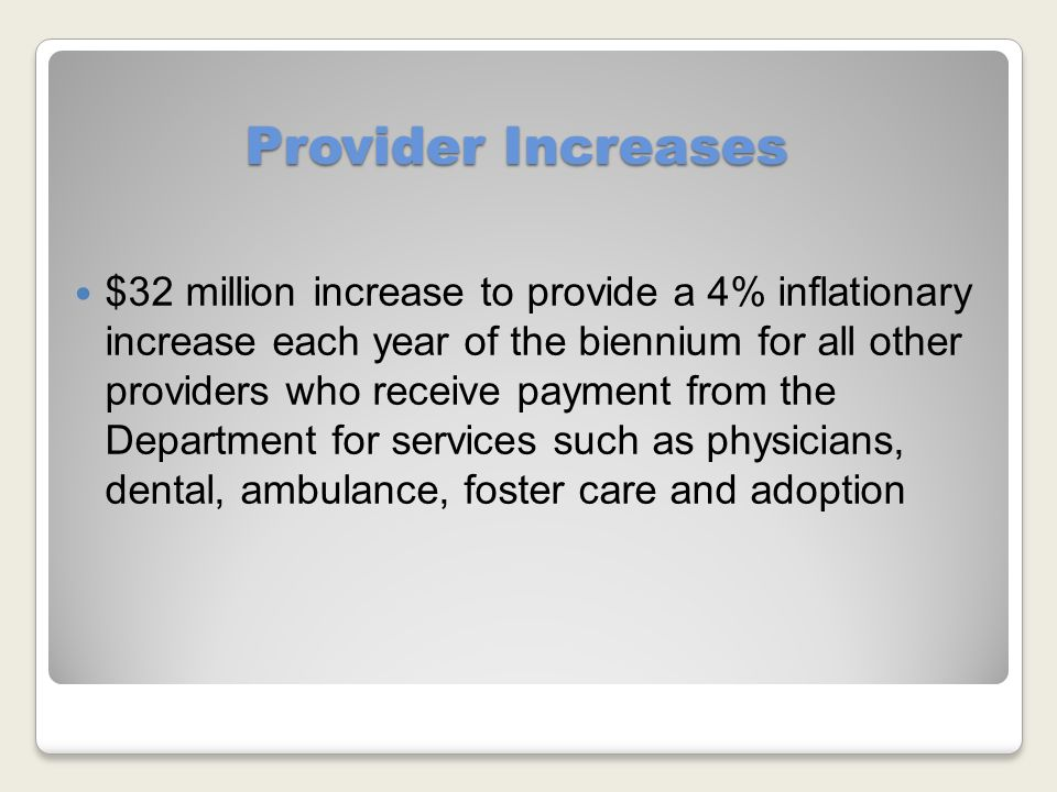 Provider Increases $32 million increase to provide a 4% inflationary increase each year of the biennium for all other providers who receive payment from the Department for services such as physicians, dental, ambulance, foster care and adoption