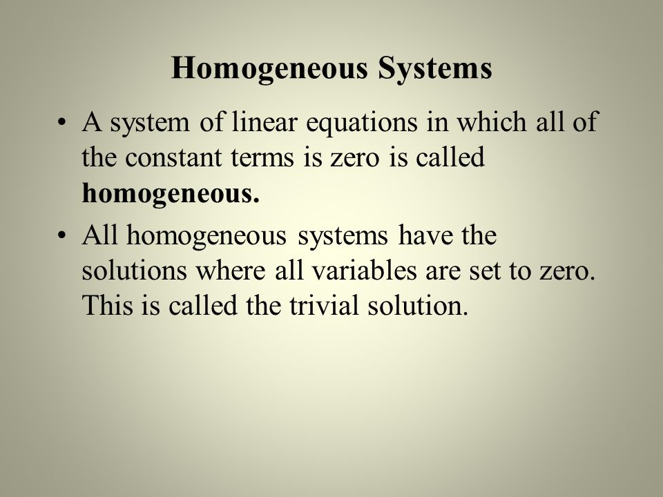 Homogeneous Systems A system of linear equations in which all of the constant terms is zero is called homogeneous.