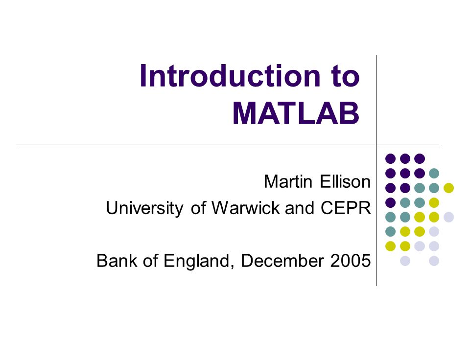 Martin Ellison University of Warwick and CEPR Bank of England, December 2005 Introduction to MATLAB
