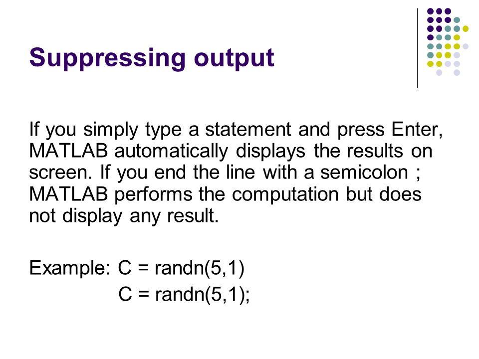 Suppressing output If you simply type a statement and press Enter, MATLAB automatically displays the results on screen.