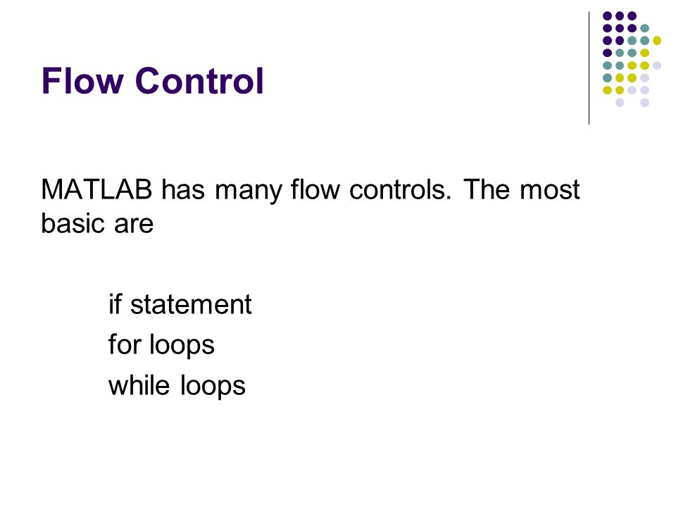 Flow Control MATLAB has many flow controls. The most basic are if statement for loops while loops