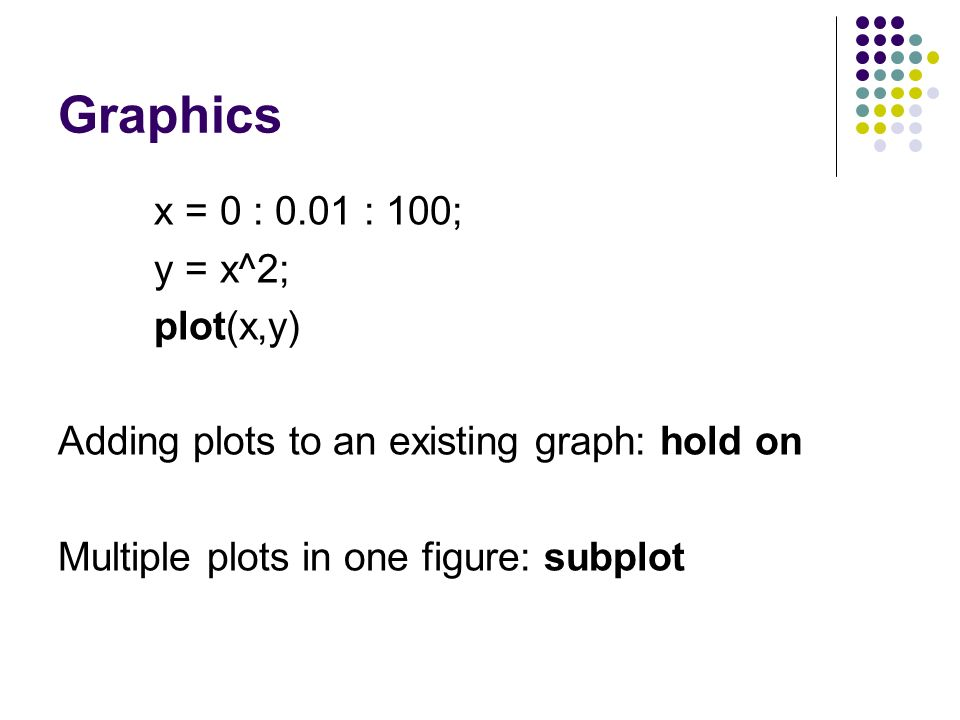 Graphics x = 0 : 0.01 : 100; y = x^2; plot(x,y) Adding plots to an existing graph: hold on Multiple plots in one figure: subplot