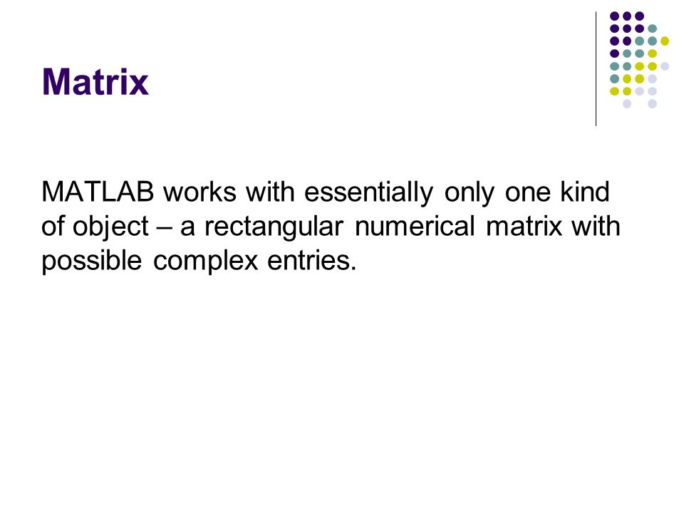 Matrix MATLAB works with essentially only one kind of object – a rectangular numerical matrix with possible complex entries.