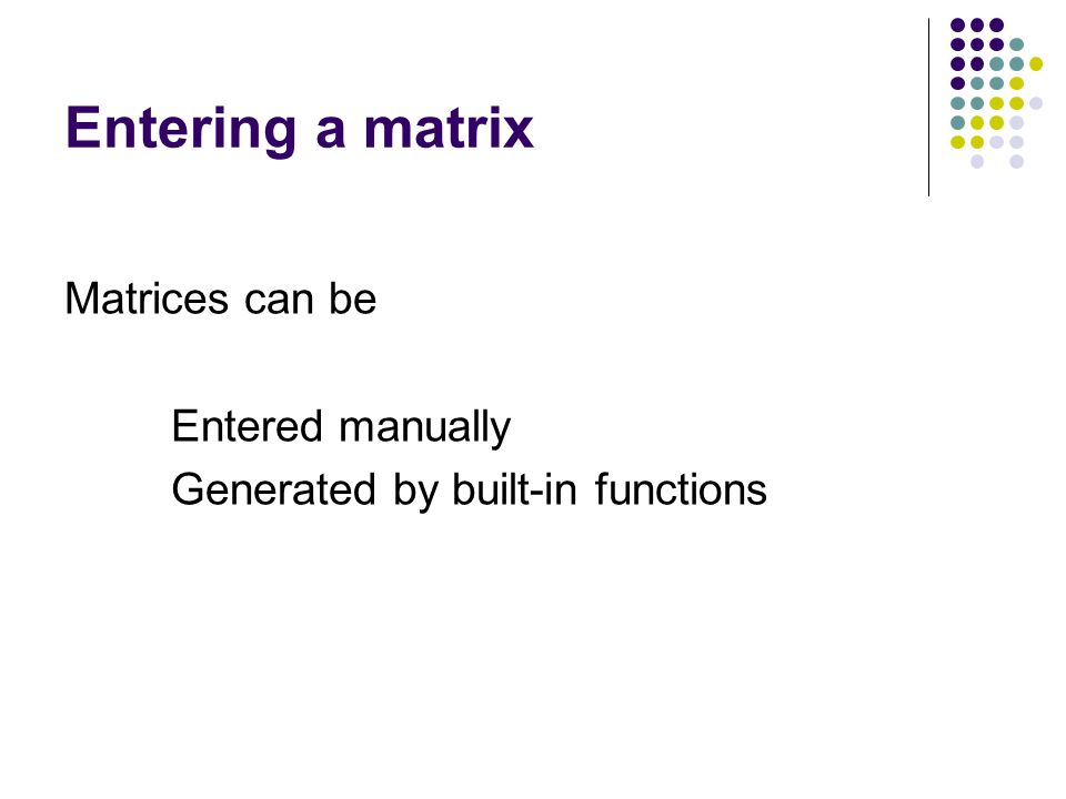 Entering a matrix Matrices can be Entered manually Generated by built-in functions