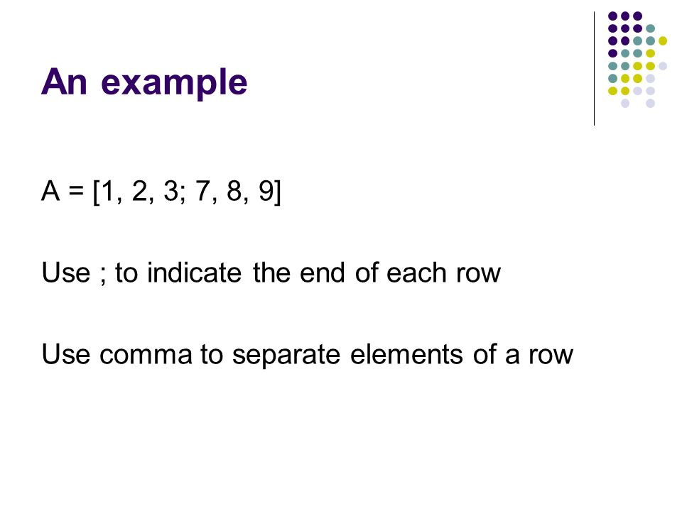 An example A = [1, 2, 3; 7, 8, 9] Use ; to indicate the end of each row Use comma to separate elements of a row