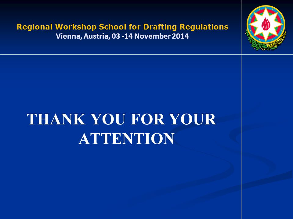 THANK YOU FOR YOUR ATTENTION Regional Workshop School for Drafting Regulations Vienna, Austria, November 2014