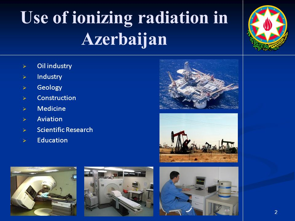 2 Use of ionizing radiation in Azerbaijan  Oil industry  Industry  Geology  Construction  Medicine  Aviation  Scientific Research  Education