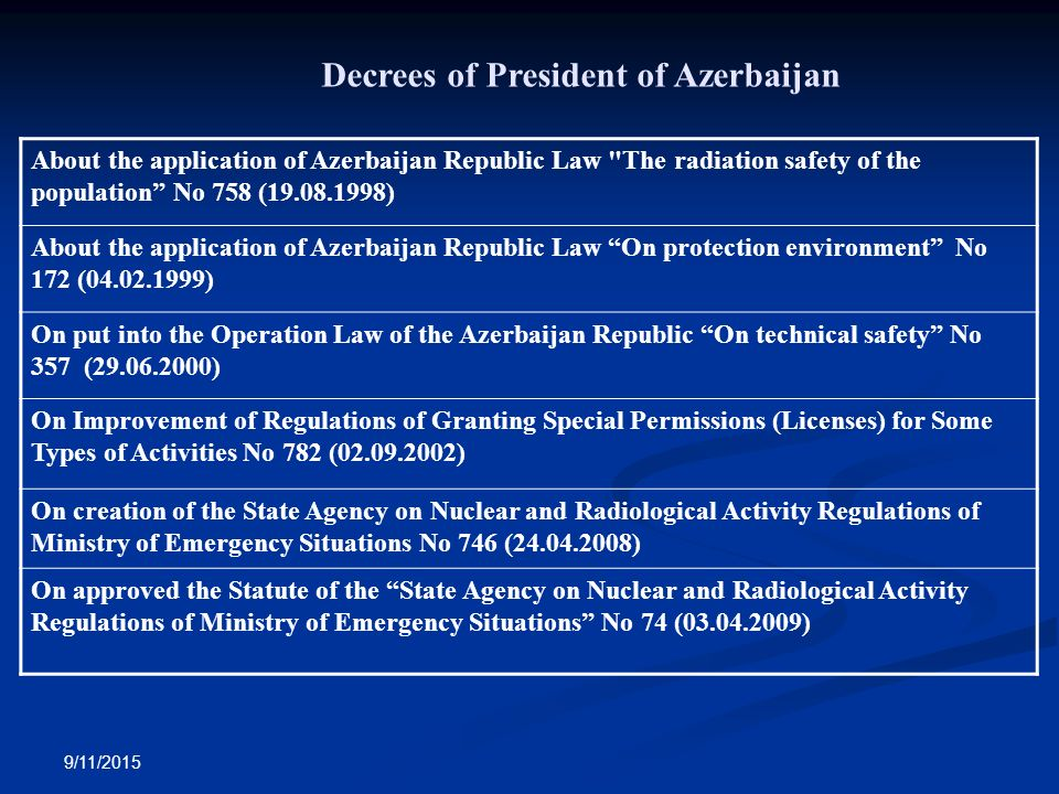 9/11/2015 About the application of Azerbaijan Republic Law The radiation safety of the population No 758 ( ) About the application of Azerbaijan Republic Law On protection environment No 172 ( ) On put into the Operation Law of the Azerbaijan Republic On technical safety No 357 ( ) On Improvement of Regulations of Granting Special Permissions (Licenses) for Some Types of Activities No 782 ( ) On creation of the State Agency on Nuclear and Radiological Activity Regulations of Ministry of Emergency Situations No 746 ( ) On approved the Statute of the State Agency on Nuclear and Radiological Activity Regulations of Ministry of Emergency Situations No 74 ( ) Decrees of President of Azerbaijan