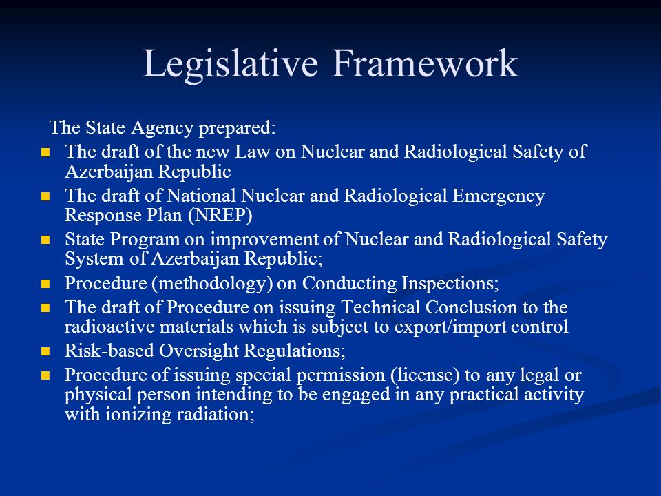 Legislative Framework The State Agency prepared: The draft of the new Law on Nuclear and Radiological Safety of Azerbaijan Republic The draft of National Nuclear and Radiological Emergency Response Plan (NREP) State Program on improvement of Nuclear and Radiological Safety System of Azerbaijan Republic; Procedure (methodology) on Conducting Inspections; The draft of Procedure on issuing Technical Conclusion to the radioactive materials which is subject to export/import control Risk-based Oversight Regulations; Procedure of issuing special permission (license) to any legal or physical person intending to be engaged in any practical activity with ionizing radiation;