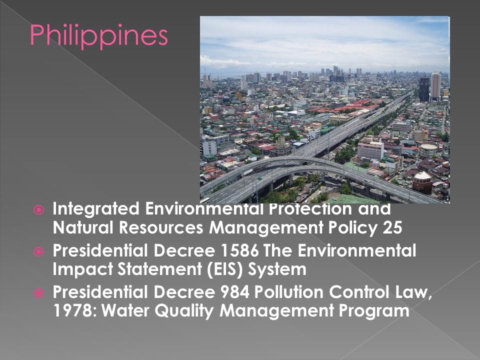  Integrated Environmental Protection and Natural Resources Management Policy 25  Presidential Decree 1586 The Environmental Impact Statement (EIS) System  Presidential Decree 984 Pollution Control Law, 1978: Water Quality Management Program