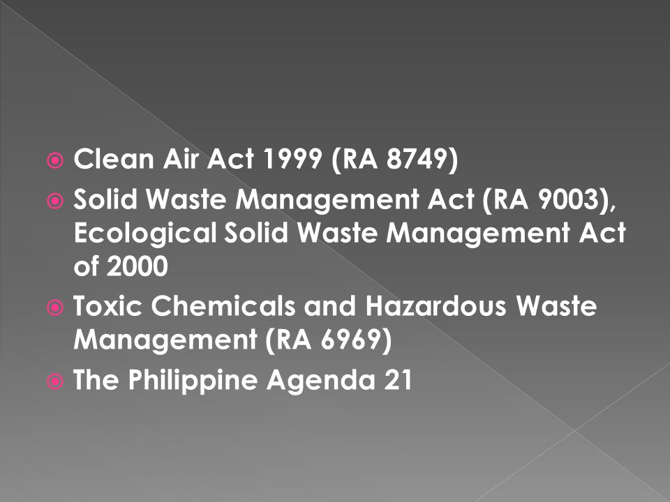  Clean Air Act 1999 (RA 8749)  Solid Waste Management Act (RA 9003), Ecological Solid Waste Management Act of 2000  Toxic Chemicals and Hazardous Waste Management (RA 6969)  The Philippine Agenda 21