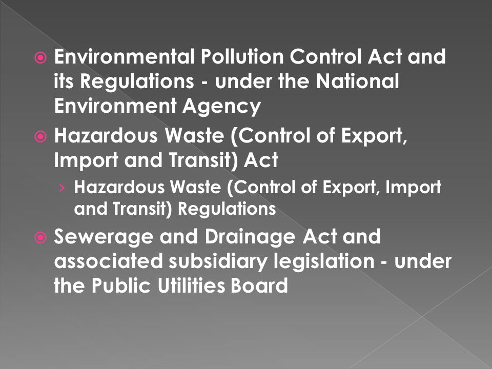  Environmental Pollution Control Act and its Regulations - under the National Environment Agency  Hazardous Waste (Control of Export, Import and Transit) Act › Hazardous Waste (Control of Export, Import and Transit) Regulations  Sewerage and Drainage Act and associated subsidiary legislation - under the Public Utilities Board
