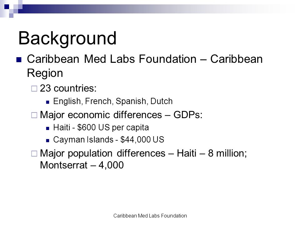 Caribbean Med Labs Foundation Background Caribbean Med Labs Foundation – Caribbean Region  23 countries: English, French, Spanish, Dutch  Major economic differences – GDPs: Haiti - $600 US per capita Cayman Islands - $44,000 US  Major population differences – Haiti – 8 million; Montserrat – 4,000