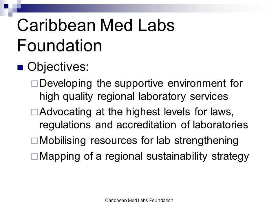 Caribbean Med Labs Foundation Objectives:  Developing the supportive environment for high quality regional laboratory services  Advocating at the highest levels for laws, regulations and accreditation of laboratories  Mobilising resources for lab strengthening  Mapping of a regional sustainability strategy