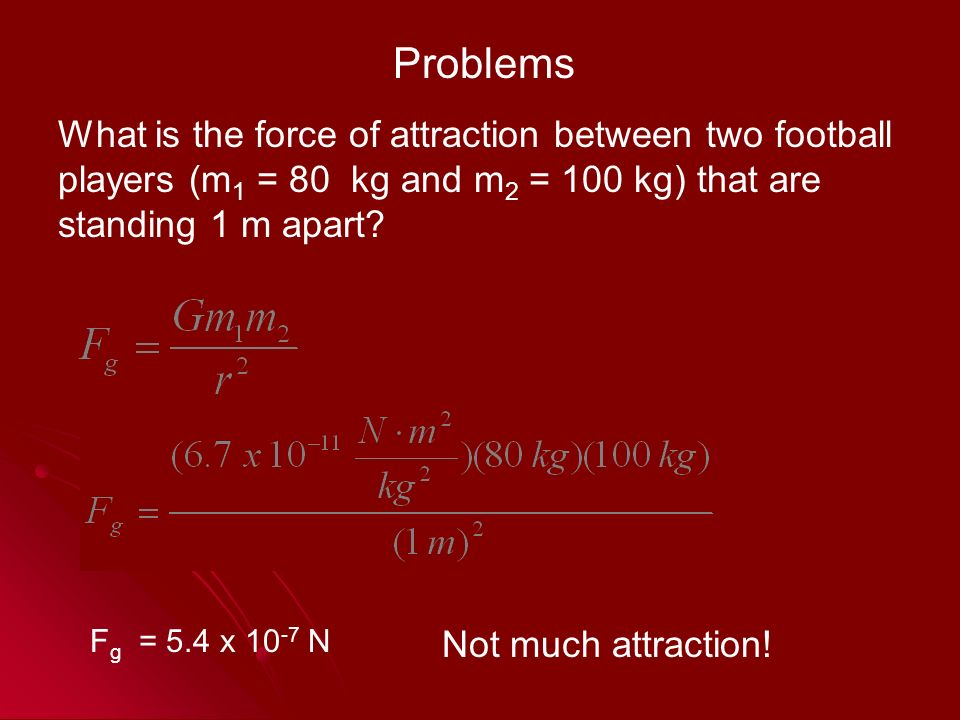 Problems What is the force of attraction between two football players (m 1 = 80 kg and m 2 = 100 kg) that are standing 1 m apart.