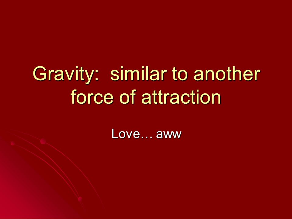 Gravity: similar to another force of attraction Love… aww