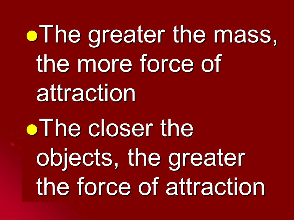 The greater the mass, the more force of attraction The greater the mass, the more force of attraction The closer the objects, the greater the force of attraction The closer the objects, the greater the force of attraction
