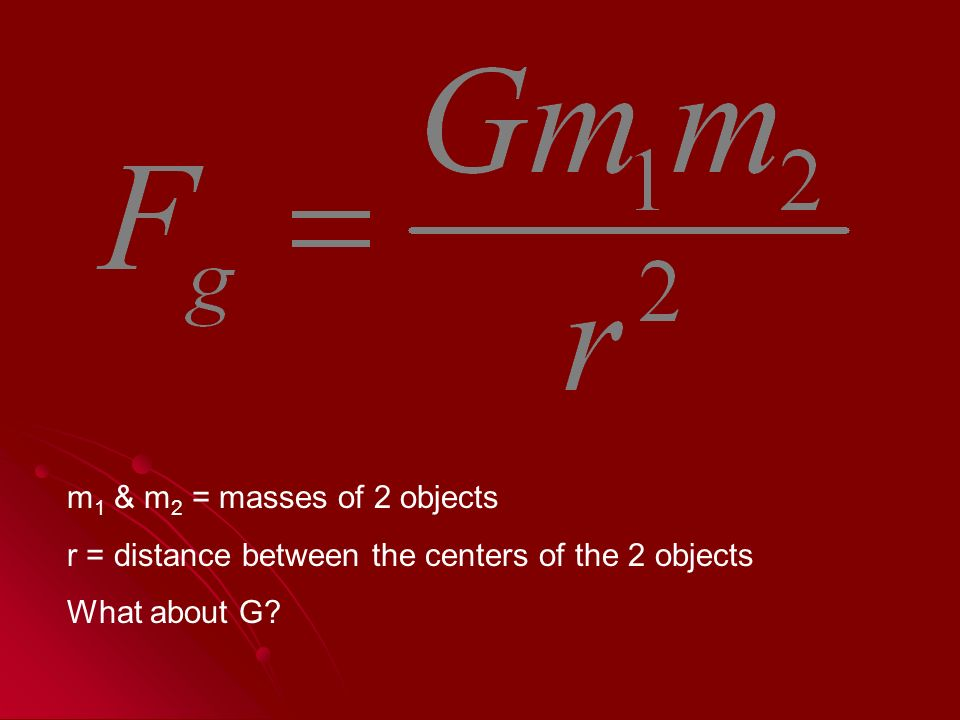 m 1 & m 2 = masses of 2 objects r = distance between the centers of the 2 objects What about G