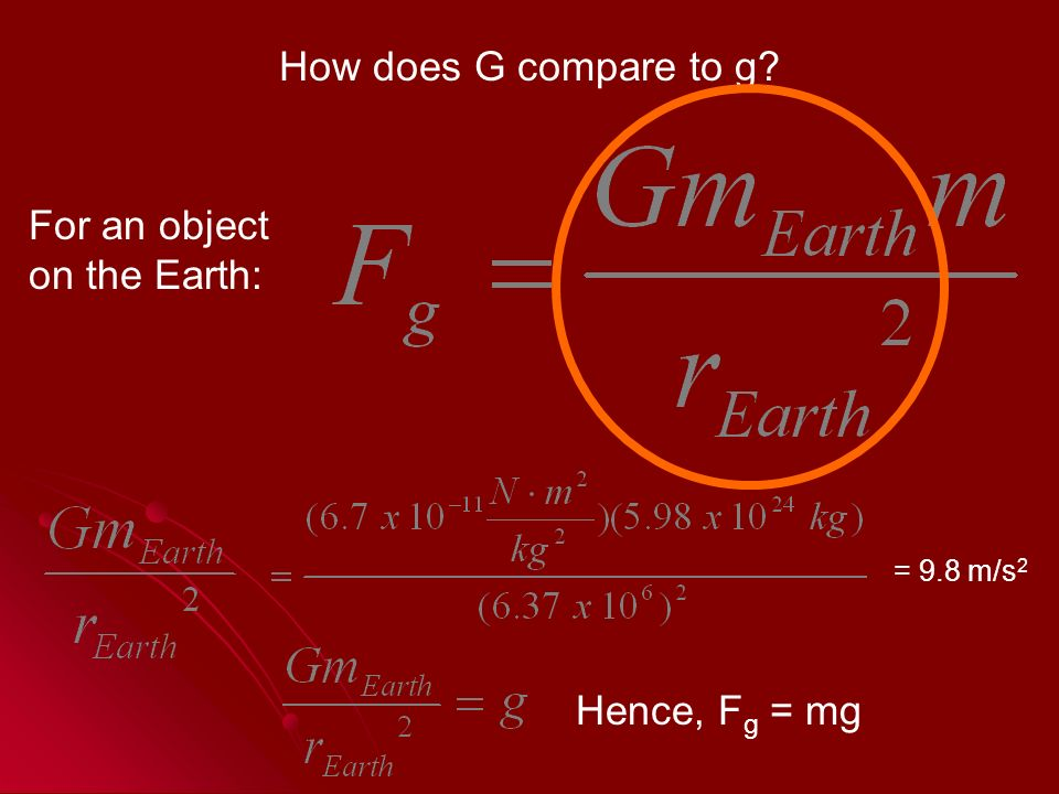 How does G compare to g For an object on the Earth: = 9.8 m/s 2 Hence, F g = mg