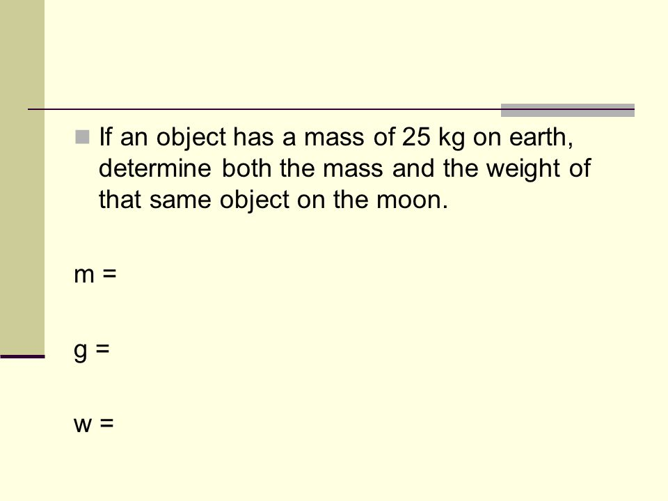 If an object has a mass of 25 kg on earth, determine both the mass and the weight of that same object on the moon.