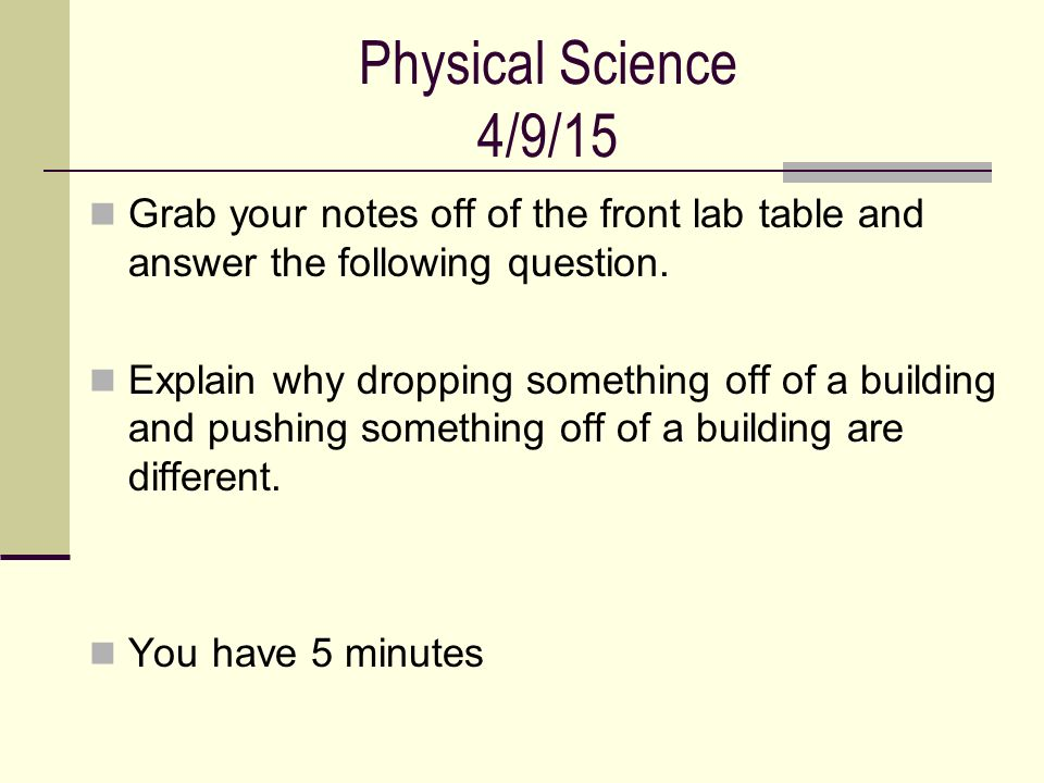 Physical Science 4/9/15 Grab your notes off of the front lab table and answer the following question.