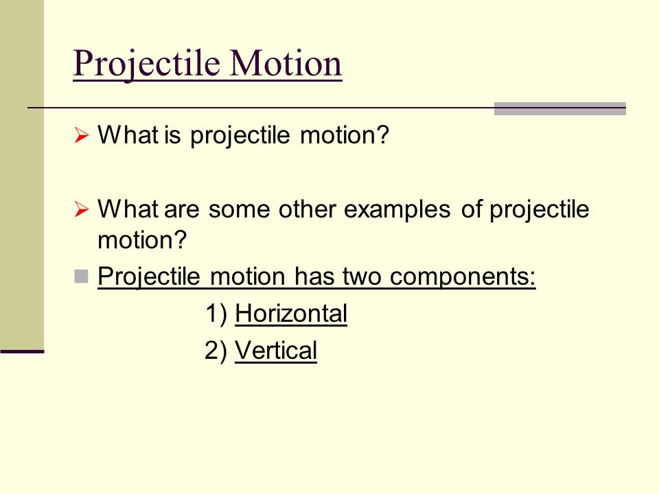 Projectile Motion  What is projectile motion.  What are some other examples of projectile motion.