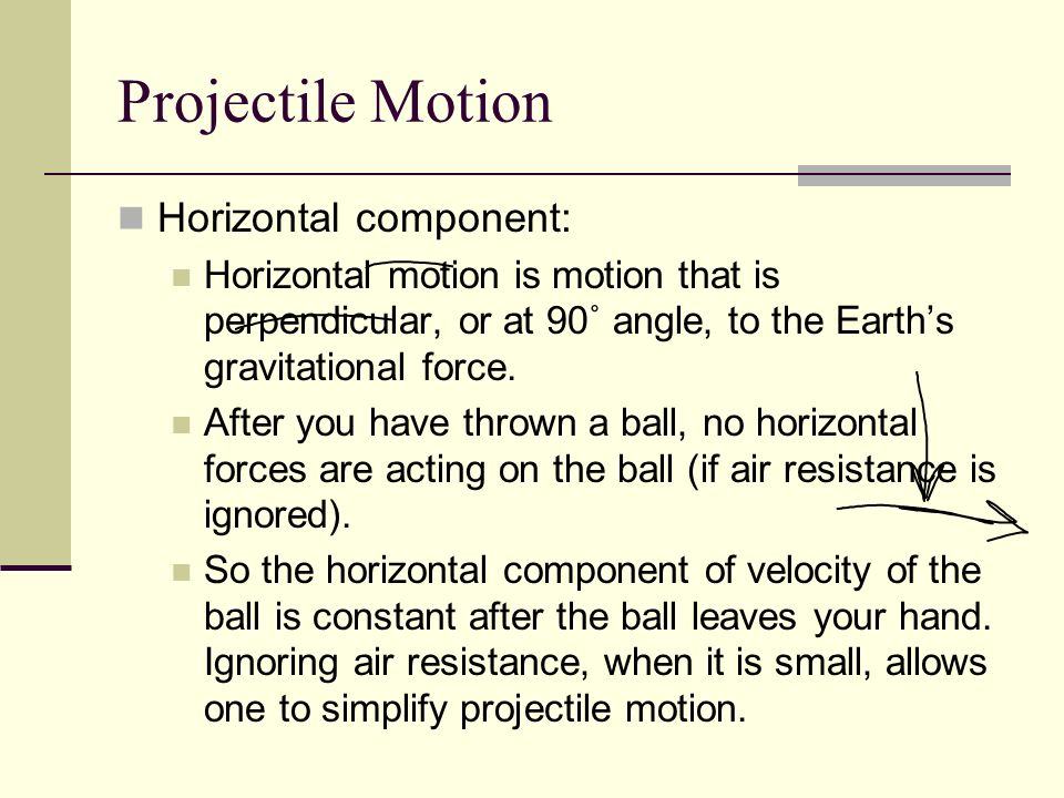 Projectile Motion Horizontal component: Horizontal motion is motion that is perpendicular, or at 90˚ angle, to the Earth's gravitational force.