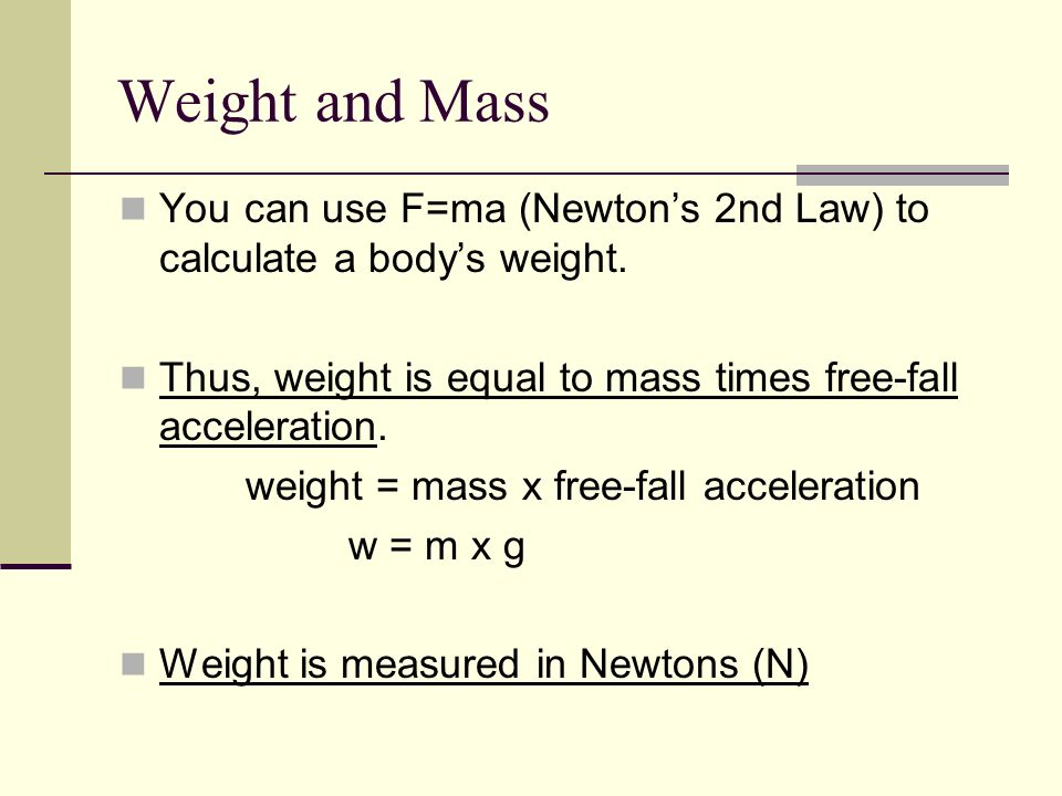 Weight and Mass You can use F=ma (Newton's 2nd Law) to calculate a body's weight.